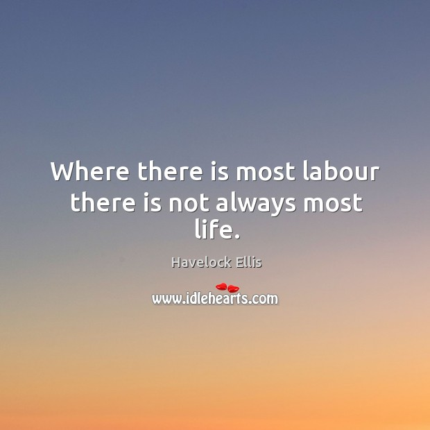 Where there is most labour there is not always most life. Havelock Ellis Picture Quote