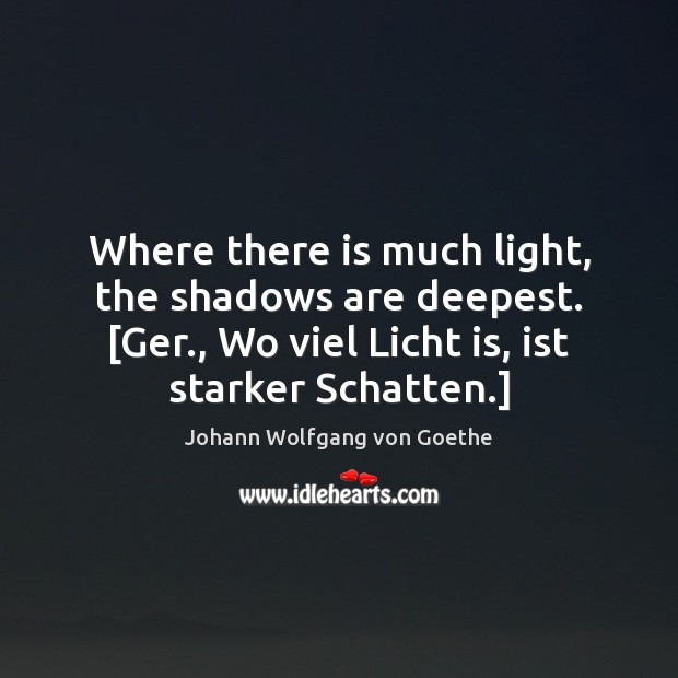 Where there is much light, the shadows are deepest. [Ger., Wo viel Johann Wolfgang von Goethe Picture Quote