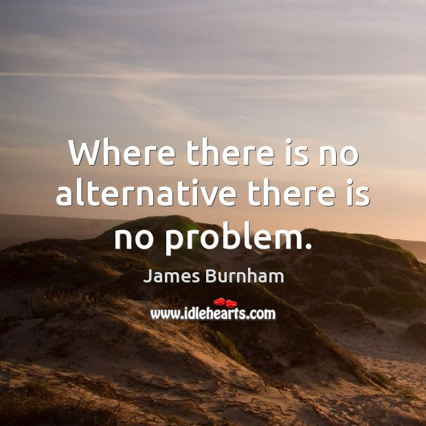 Where there is no alternative there is no problem. Image
