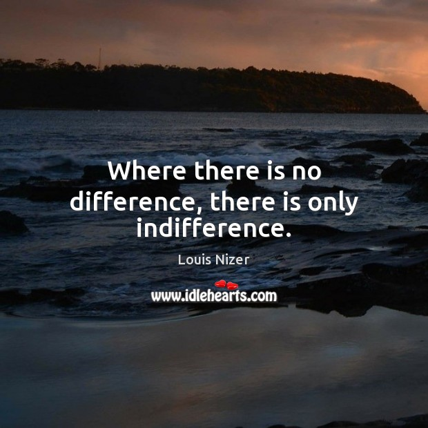 Where there is no difference, there is only indifference. Image