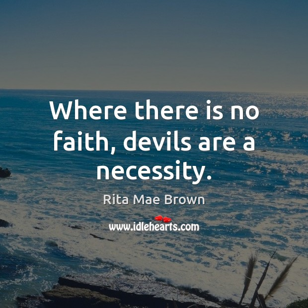 Where there is no faith, devils are a necessity. Rita Mae Brown Picture Quote