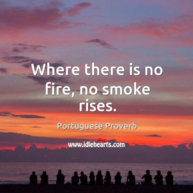 Where there is no fire, no smoke rises. Image