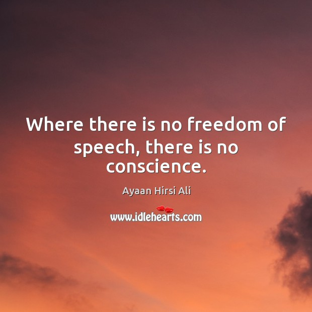 Where there is no freedom of speech, there is no conscience. Ayaan Hirsi Ali Picture Quote