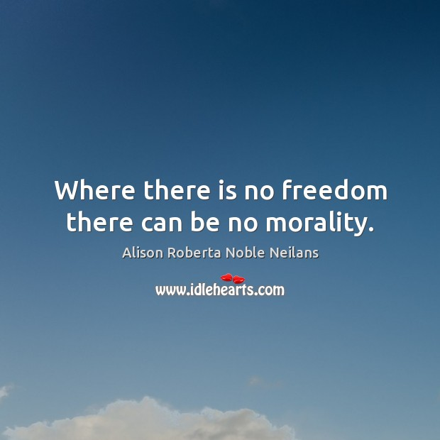 Image, Where there is no freedom there can be no morality.