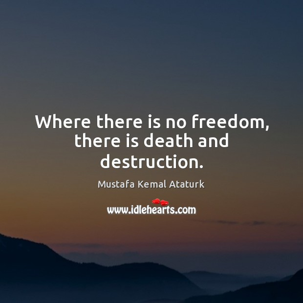 Where there is no freedom, there is death and destruction. Mustafa Kemal Ataturk Picture Quote