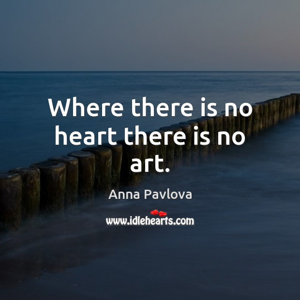Where there is no heart there is no art. Anna Pavlova Picture Quote