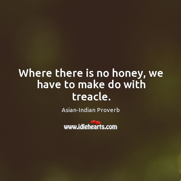 Where there is no honey, we have to make do with treacle. Asian-Indian Proverbs Image