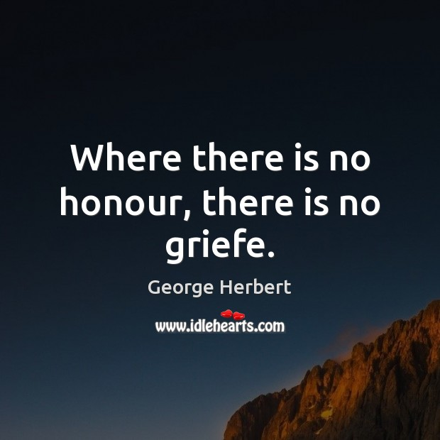 Where there is no honour, there is no griefe. Image
