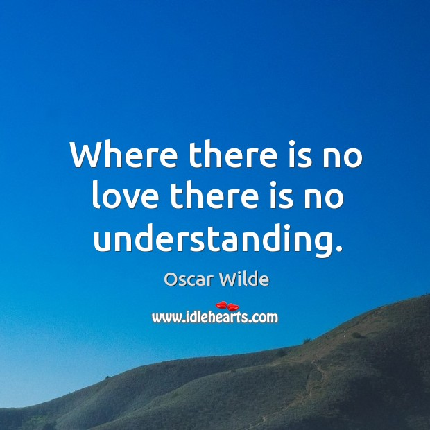 Image, Where there is no love there is no understanding.