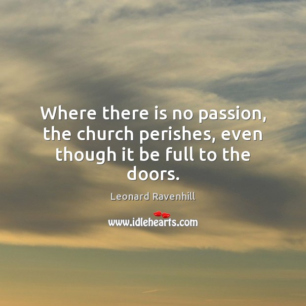 Where there is no passion, the church perishes, even though it be full to the doors. Leonard Ravenhill Picture Quote