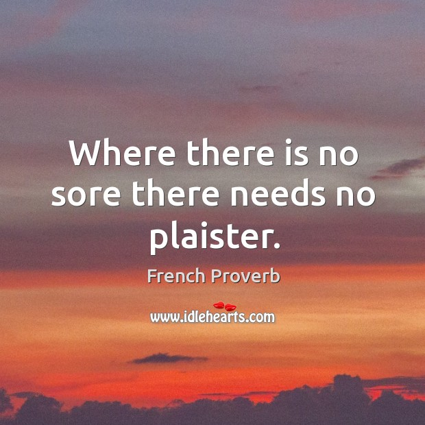 Image, Where there is no sore there needs no plaister.