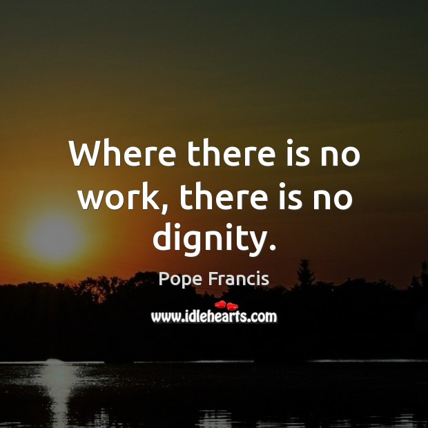 Where there is no work, there is no dignity. Pope Francis Picture Quote