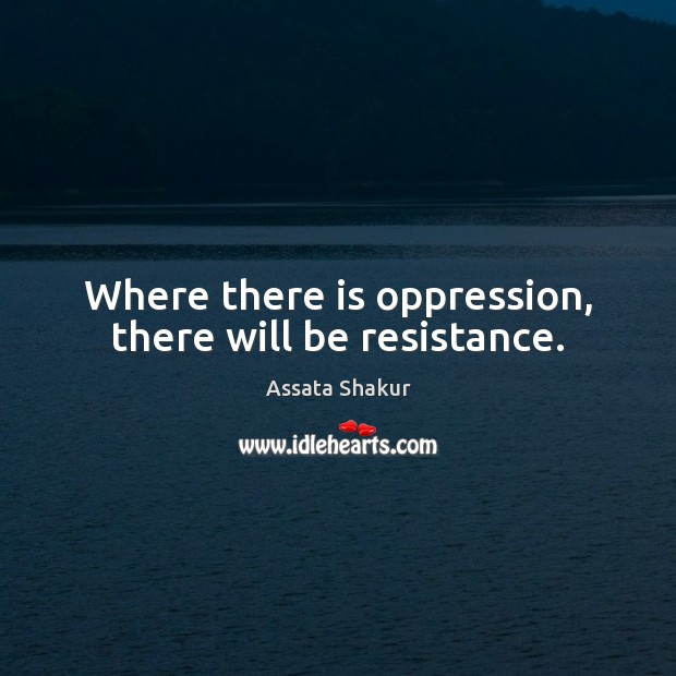 Where there is oppression, there will be resistance. Assata Shakur Picture Quote