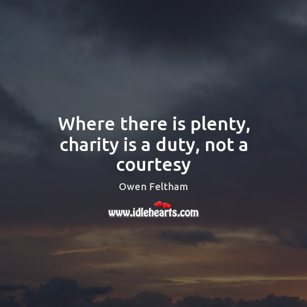 Where there is plenty, charity is a duty, not a courtesy Owen Feltham Picture Quote