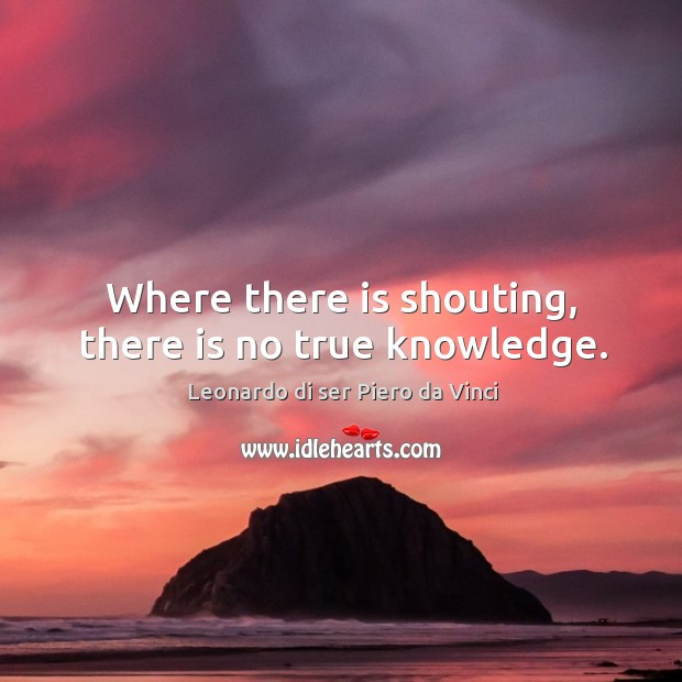 Where there is shouting, there is no true knowledge. Leonardo di ser Piero da Vinci Picture Quote