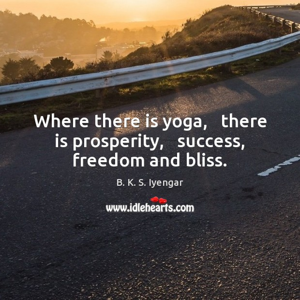 Where there is yoga,   there is prosperity,   success, freedom and bliss. B. K. S. Iyengar Picture Quote
