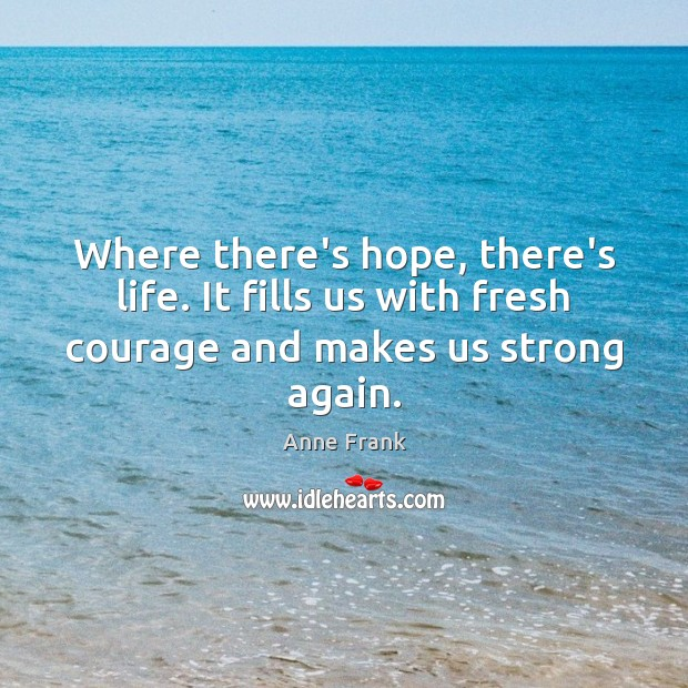 Image, Where there's hope, there's life. It fills us with fresh courage and