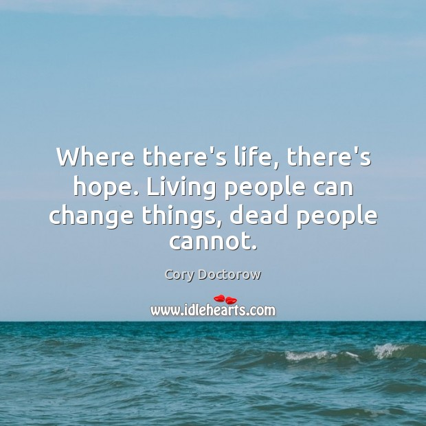 Where there's life, there's hope. Living people can change things, dead people cannot. Image