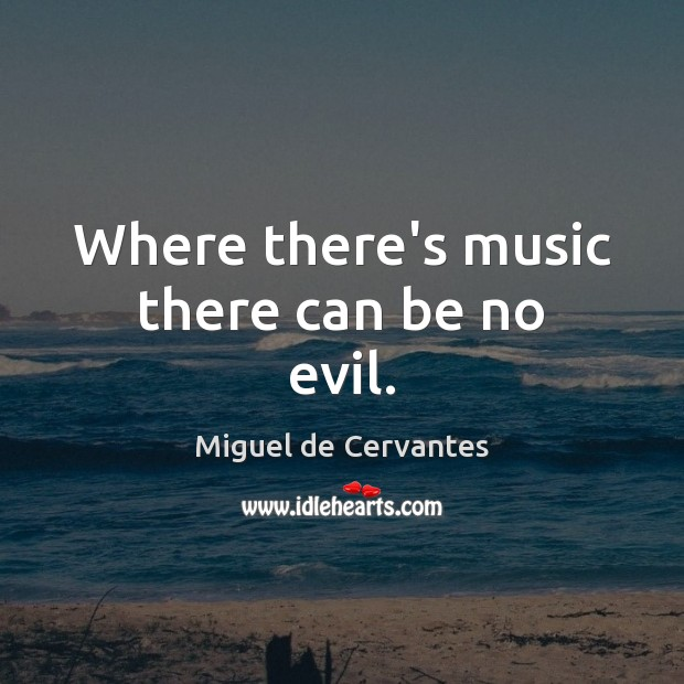 Where there's music there can be no evil. Miguel de Cervantes Picture Quote