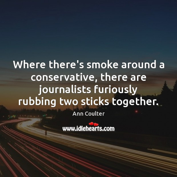 Where there's smoke around a conservative, there are journalists furiously rubbing two Ann Coulter Picture Quote