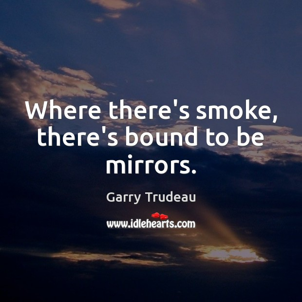 Where there's smoke, there's bound to be mirrors. Garry Trudeau Picture Quote