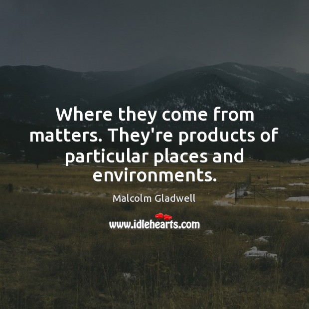 Where they come from matters. They're products of particular places and environments. Malcolm Gladwell Picture Quote