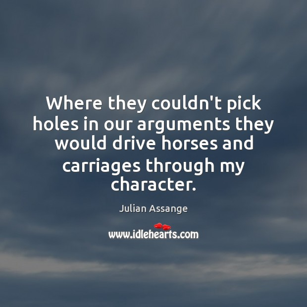 Where they couldn't pick holes in our arguments they would drive horses Julian Assange Picture Quote