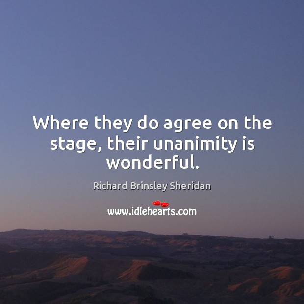 Where they do agree on the stage, their unanimity is wonderful. Richard Brinsley Sheridan Picture Quote