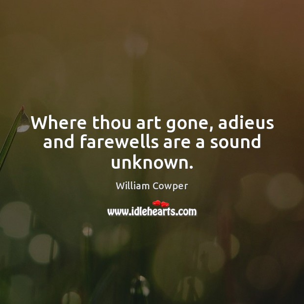 Where thou art gone, adieus and farewells are a sound unknown. William Cowper Picture Quote