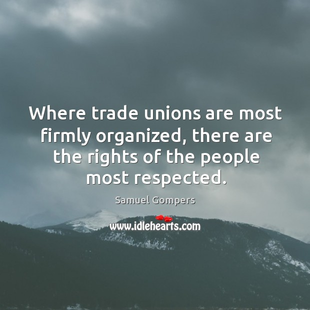 Where trade unions are most firmly organized, there are the rights of the people most respected. Samuel Gompers Picture Quote