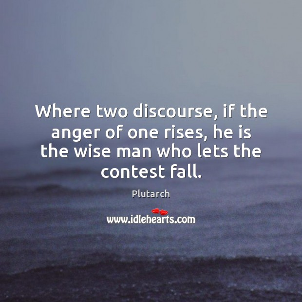 Where two discourse, if the anger of one rises, he is the Plutarch Picture Quote
