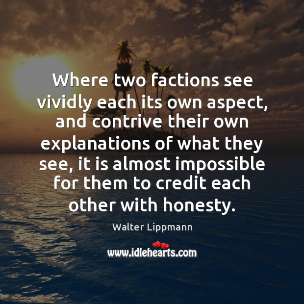 Where two factions see vividly each its own aspect, and contrive their Walter Lippmann Picture Quote