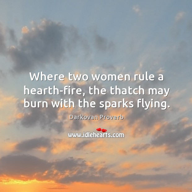Where two women rule a hearth-fire, the thatch may burn with the sparks flying. Darkovan Proverbs Image