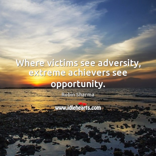 Image, Where victims see adversity, extreme achievers see opportunity.