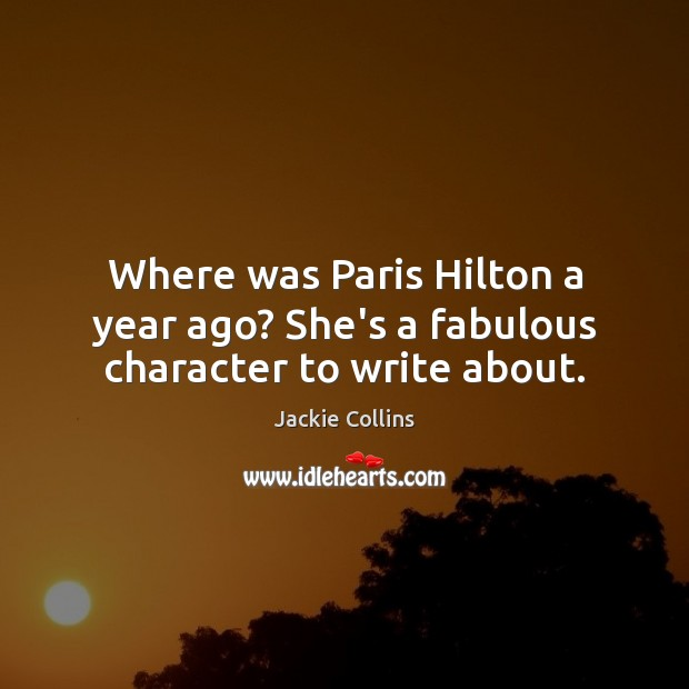 Where was Paris Hilton a year ago? She's a fabulous character to write about. Jackie Collins Picture Quote