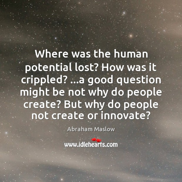 Image, Where was the human potential lost? How was it crippled? …a good