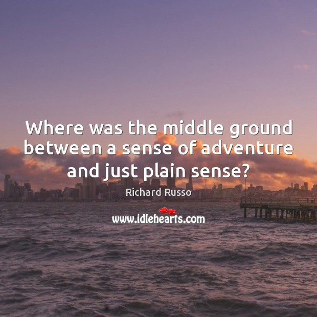 Where was the middle ground between a sense of adventure and just plain sense? Richard Russo Picture Quote