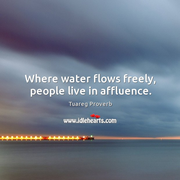 Where water flows freely, people live in affluence. Tuareg Proverbs Image