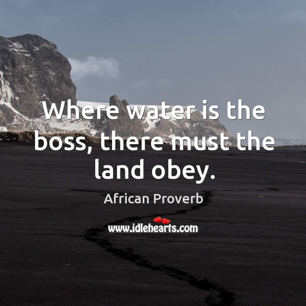 Where water is the boss, there must the land obey. Image
