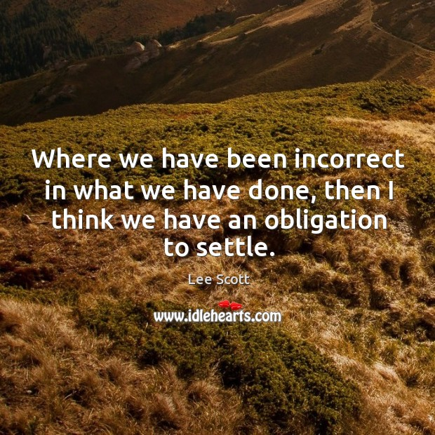 Where we have been incorrect in what we have done, then I think we have an obligation to settle. Lee Scott Picture Quote