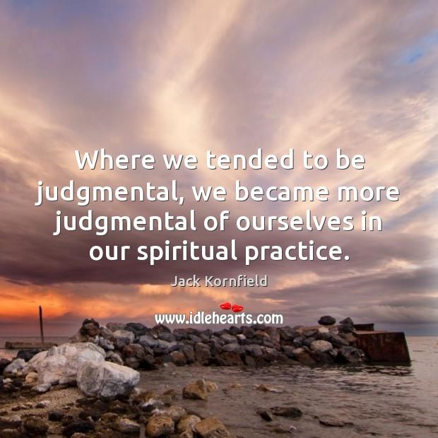 Where we tended to be judgmental, we became more judgmental of ourselves Image