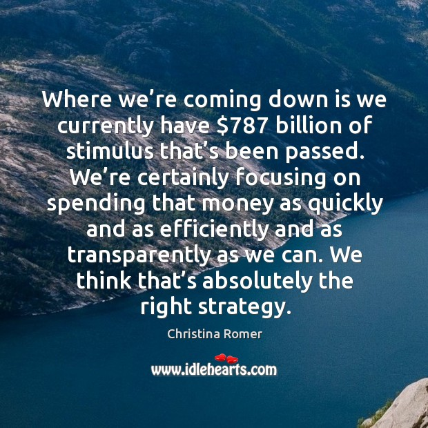 Where we're coming down is we currently have $787 billion of stimulus that's been passed. Christina Romer Picture Quote