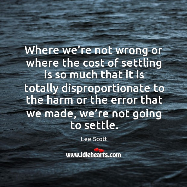 Where we're not wrong or where the cost of settling is so much that it is totally disproportionate to Lee Scott Picture Quote