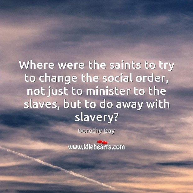 Dorothy Day Picture Quote image saying: Where were the saints to try to change the social order, not