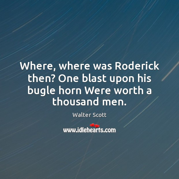 Where, where was Roderick then? One blast upon his bugle horn Were worth a thousand men. Walter Scott Picture Quote