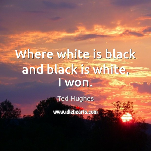 Where white is black and black is white, I won. Ted Hughes Picture Quote