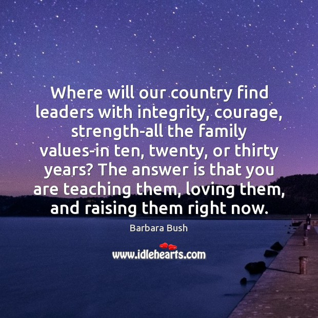 Where will our country find leaders with integrity, courage, strength-all the family Image