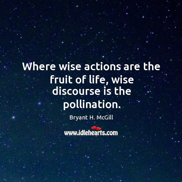 Where wise actions are the fruit of life, wise discourse is the pollination. Image