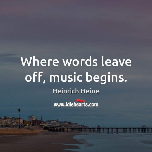 Where words leave off, music begins. Image