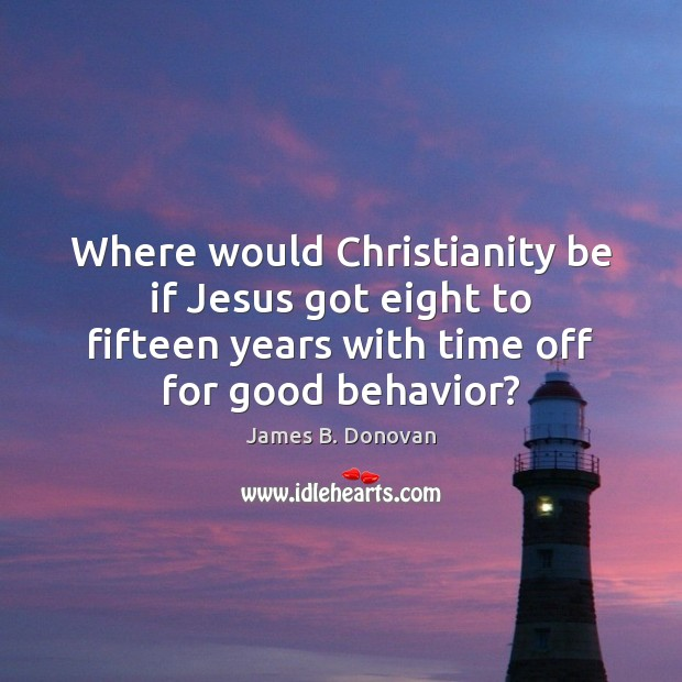 Where would Christianity be if Jesus got eight to fifteen years with Behavior Quotes Image